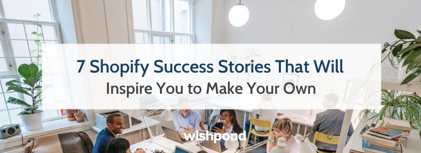 7 Shopify Success Stories That Will Inspire You to Make Your Own
