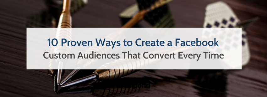 10 Proven Ways to Create a Facebook Custom Audiences That Convert Every Time