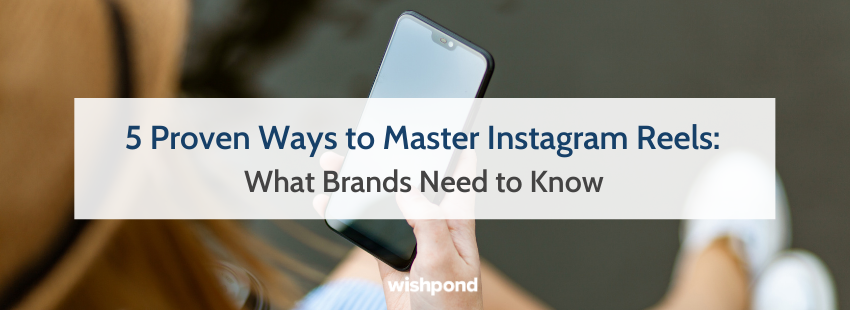 5 Proven Ways to Master Instagram Reels: What Brands Need to Know