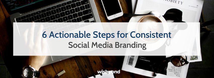 6 Actionable Steps for Consistent Social Media Branding