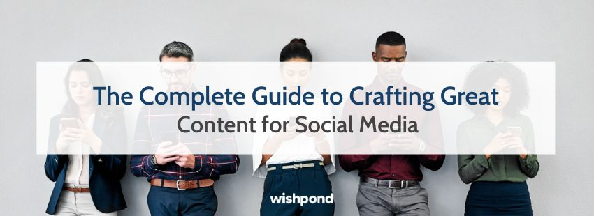 The Complete Guide to Crafting Great Content for Social Media