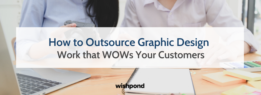 How to Outsource Graphic Design Work that WOWs Your Customers