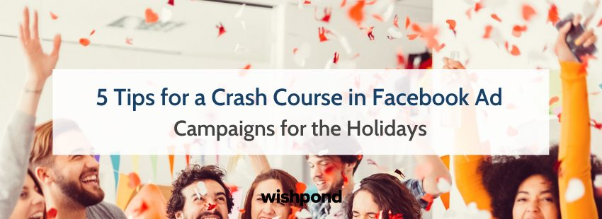 5 Tips for a Crash Course in Facebook Ad Campaigns for the Holidays