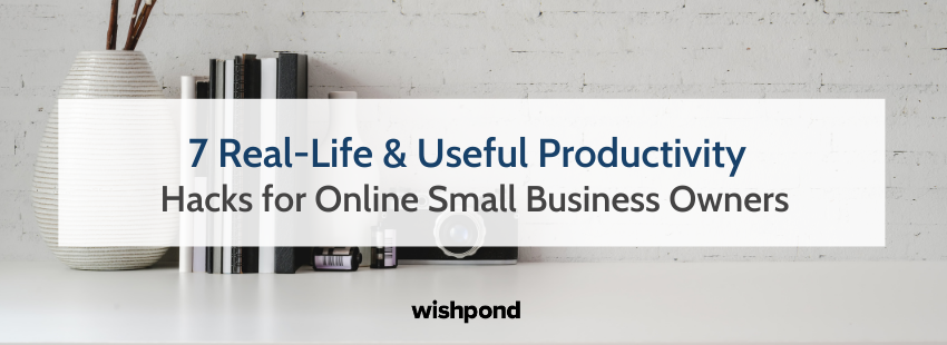 7 Real-Life & Useful Productivity Hacks for Online Small Business Owners
