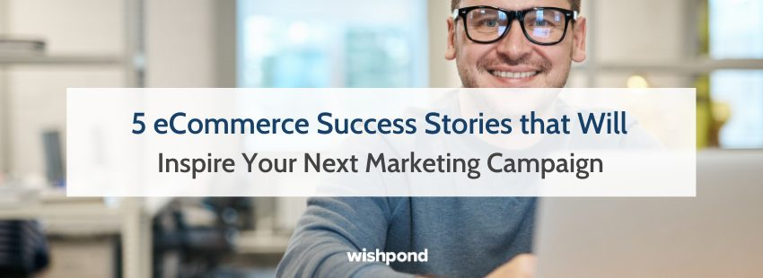 5 eCommerce Success Stories that Will Inspire Your Next Marketing Campaign