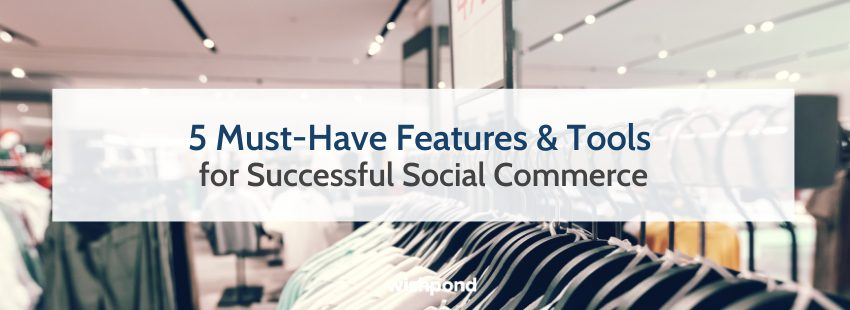 5 Must-Have Features & Tools for Successful Social Commerce