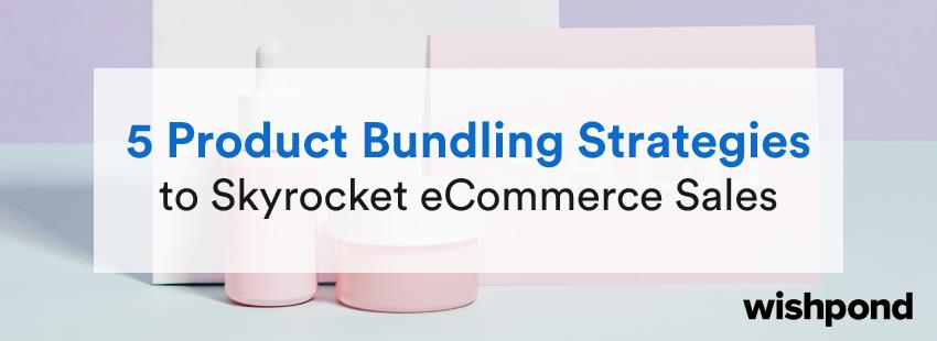 5 Product Bundling Strategies  to Skyrocket eCommerce Sales