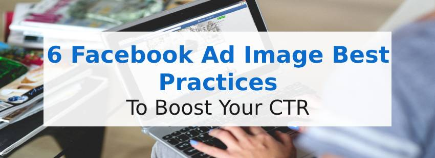 6 Facebook Ad Image Best Practices to Boost Your CTR