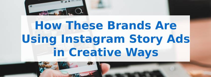 How These Brands Are Using Instagram Story Ads in Creative Ways