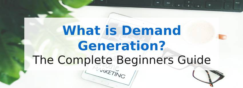 What is Demand Generation? The Complete Beginner's Guide