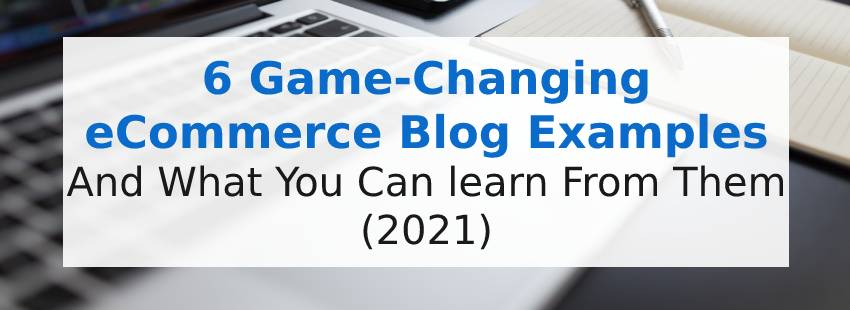 6 Game-Changing eCommerce Blog Examples and What You Can Learn From Them (2021)
