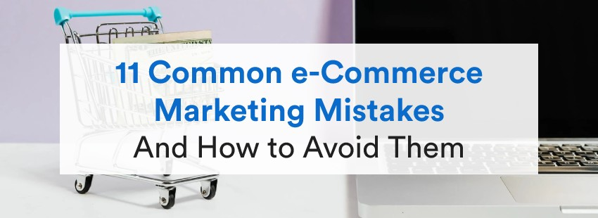 11 Common e-Commerce Marketing Mistakes (And How to Avoid Them)