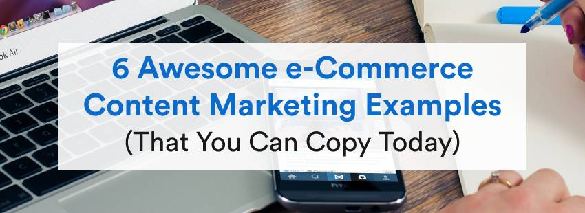 6 Awesome e-Commerce Content Marketing Examples (That You Can Copy Today)