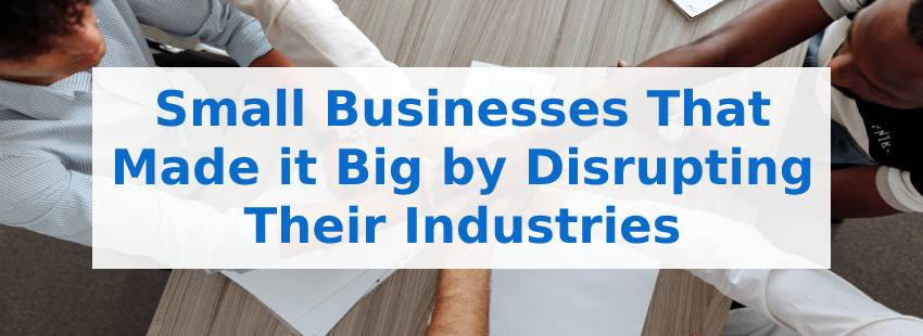 Small Businesses That Made it Big by Disrupting Their Industries