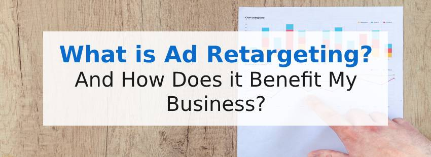 What is Ad Retargeting and How Does it Benefit My Business?