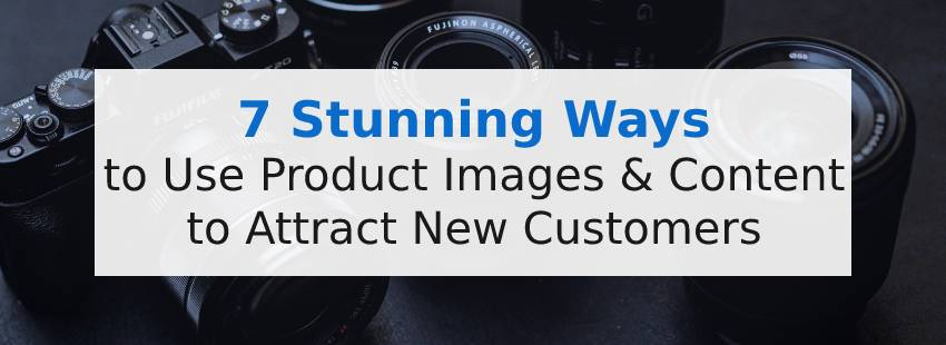 7 Stunning Ways to Use Product Images & Content to Attract New Customers