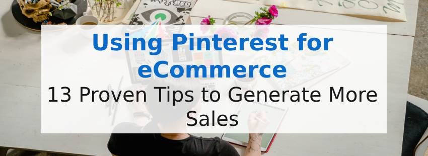 Using Pinterest for Ecommerce: 13 Proven Tips to Generate More Sales