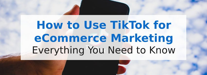 How to Use TikTok for eCommerce Marketing: Everything You Need to Know