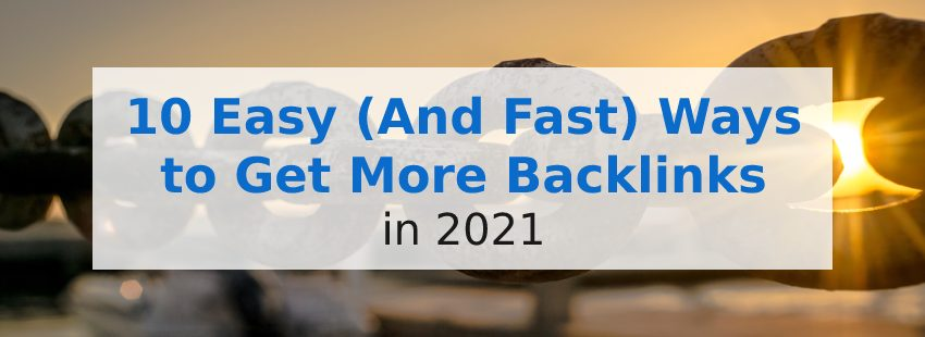 10 Easy (And Fast) Ways to Get More Backlinks in 2021