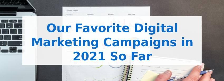 Our Favorite Digital Marketing Campaigns in 2021 So Far