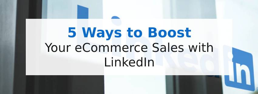 5 Ways to Boost Your eCommerce Sales with LinkedIn