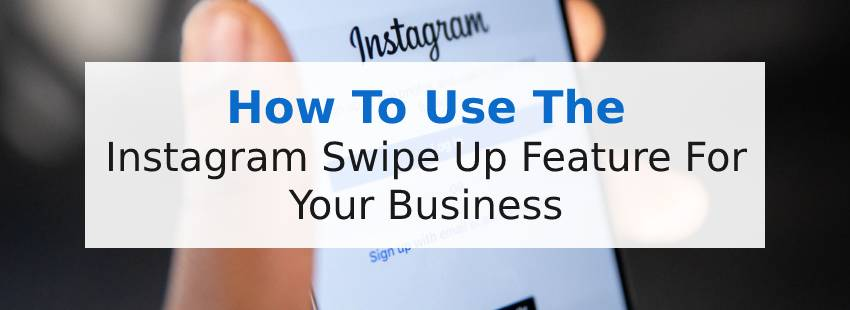 How To Use The Instagram Swipe Up Feature For Your Business