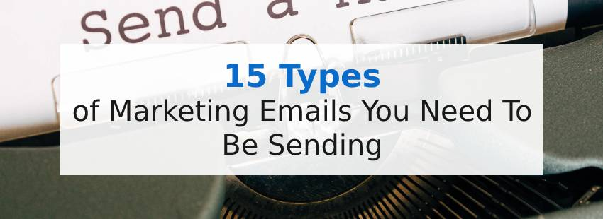 15 Types of Marketing Emails You Need To Be Sending