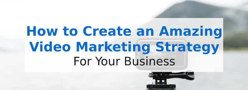 How to Create an Amazing Video Marketing Strategy for Your Business