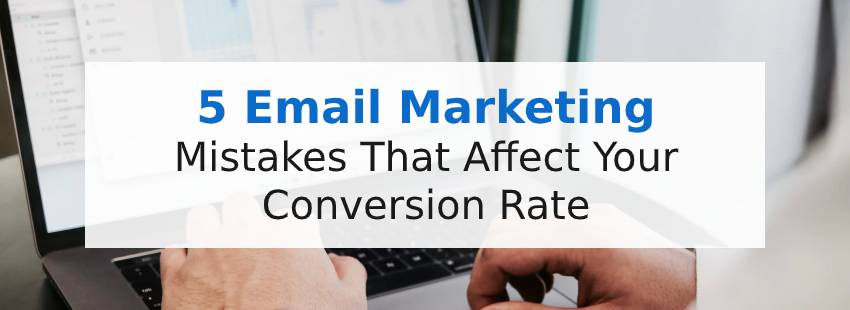 5 Email Marketing Mistakes That Affect Your Conversion Rate