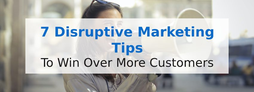 7 Disruptive Marketing Tips to Win Over More Customers