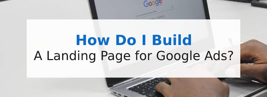 How Do I Build a Landing Page for Google Ads?