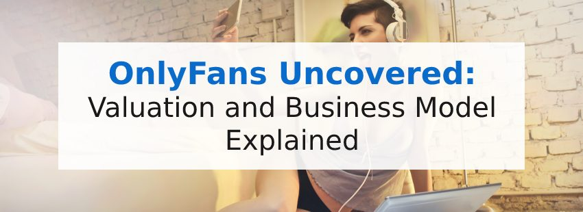 OnlyFans Uncovered: Valuation and Business Model Explained